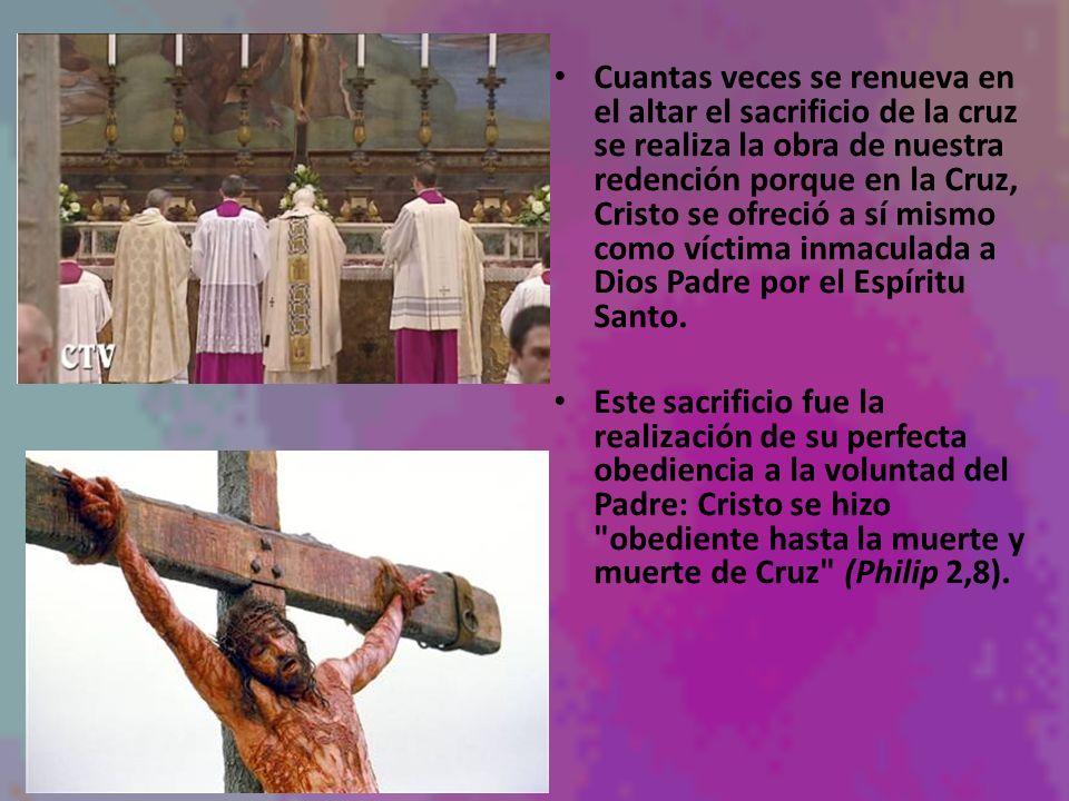 Cuantas veces se renueva en el altar el sacrificio de la cruz se realiza la obra de nuestra redención porque en la Cruz, Cristo se ofreció a sí mismo