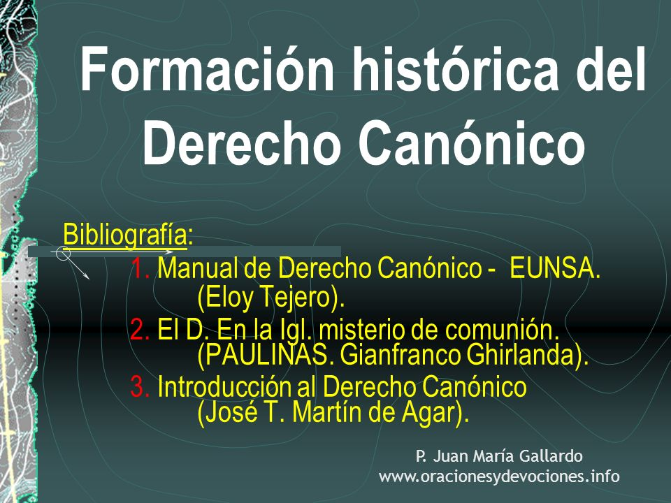 Formación histórica del Derecho Canónico Bibliografía: 1. Manual de Derecho Canónico - EUNSA. (Eloy Tejero). 2. El D. En la Igl. misterio de comunión.