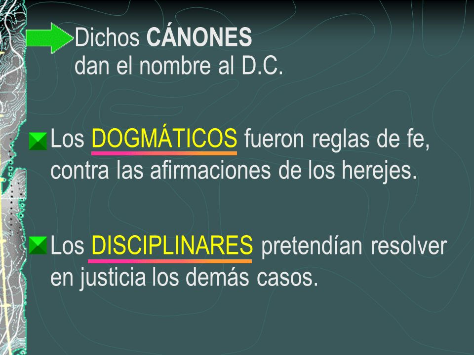 Dichos CÁNONES dan el nombre al D.C. Los DOGMÁTICOS fueron reglas de fe, contra las afirmaciones de los herejes. Los DISCIPLINARES pretendían resolver