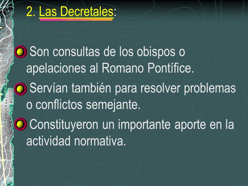 2. Las Decretales: Son consultas de los obispos o apelaciones al Romano Pontífice. Servían también para resolver problemas o conflictos semejante. Con