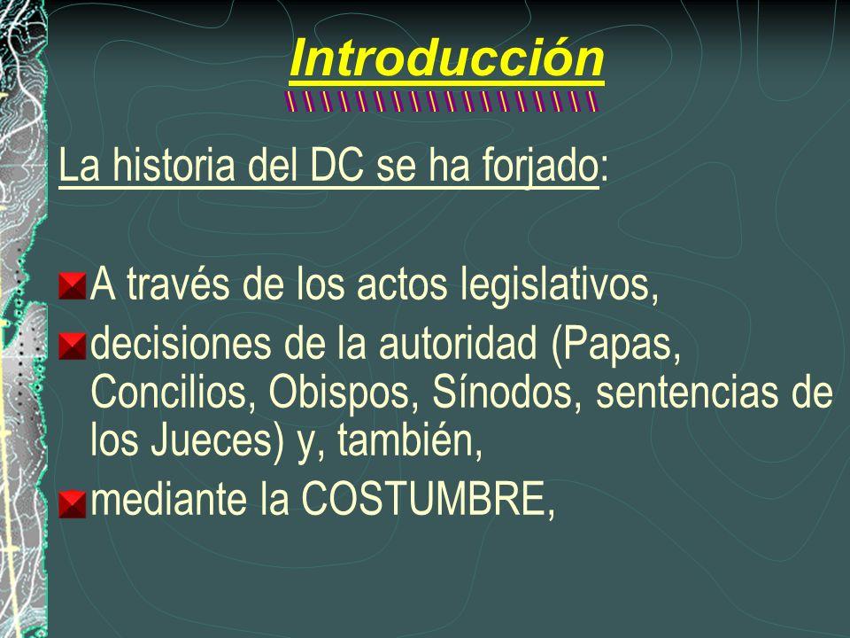 Introducción La historia del DC se ha forjado: A través de los actos legislativos, decisiones de la autoridad (Papas, Concilios, Obispos, Sínodos, sen