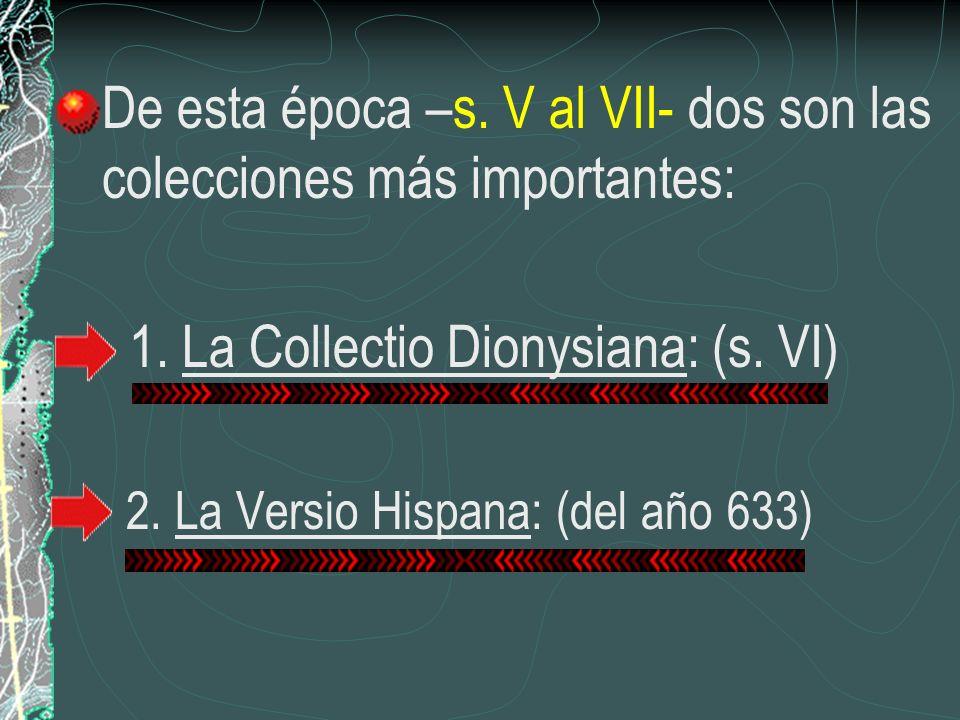 De esta época –s. V al VII- dos son las colecciones más importantes: 1. La Collectio Dionysiana: (s. VI) 2. La Versio Hispana: (del año 633)