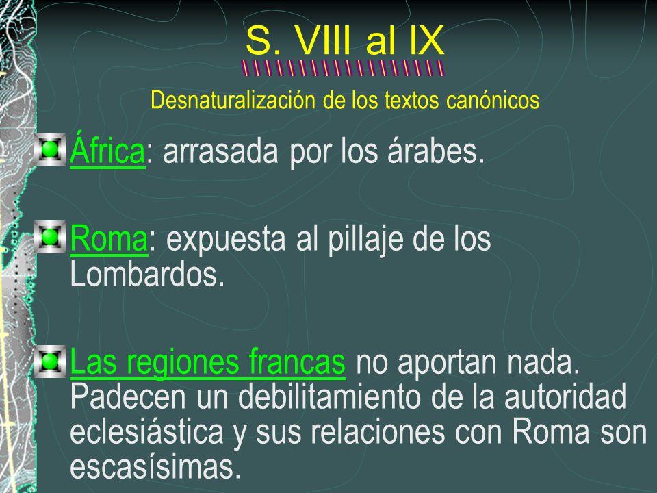 S. VIII al IX Desnaturalización de los textos canónicos África: arrasada por los árabes. Roma: expuesta al pillaje de los Lombardos. Las regiones fran