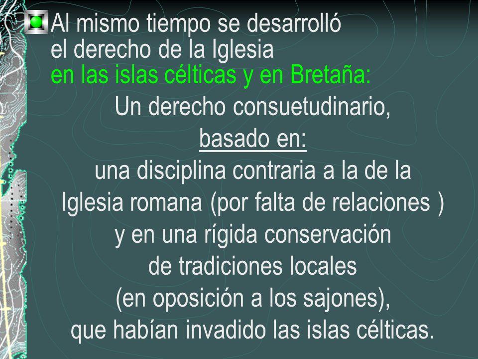 Al mismo tiempo se desarrolló el derecho de la Iglesia en las islas célticas y en Bretaña: Un derecho consuetudinario, basado en: una disciplina contr