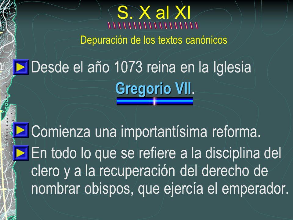 S. X al XI Depuración de los textos canónicos Desde el año 1073 reina en la Iglesia Gregorio VII Gregorio VII. Comienza una importantísima reforma. En