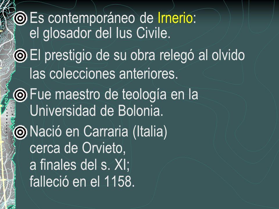 Es contemporáneo de Irnerio: el glosador del Ius Civile. El prestigio de su obra relegó al olvido las colecciones anteriores. Fue maestro de teología