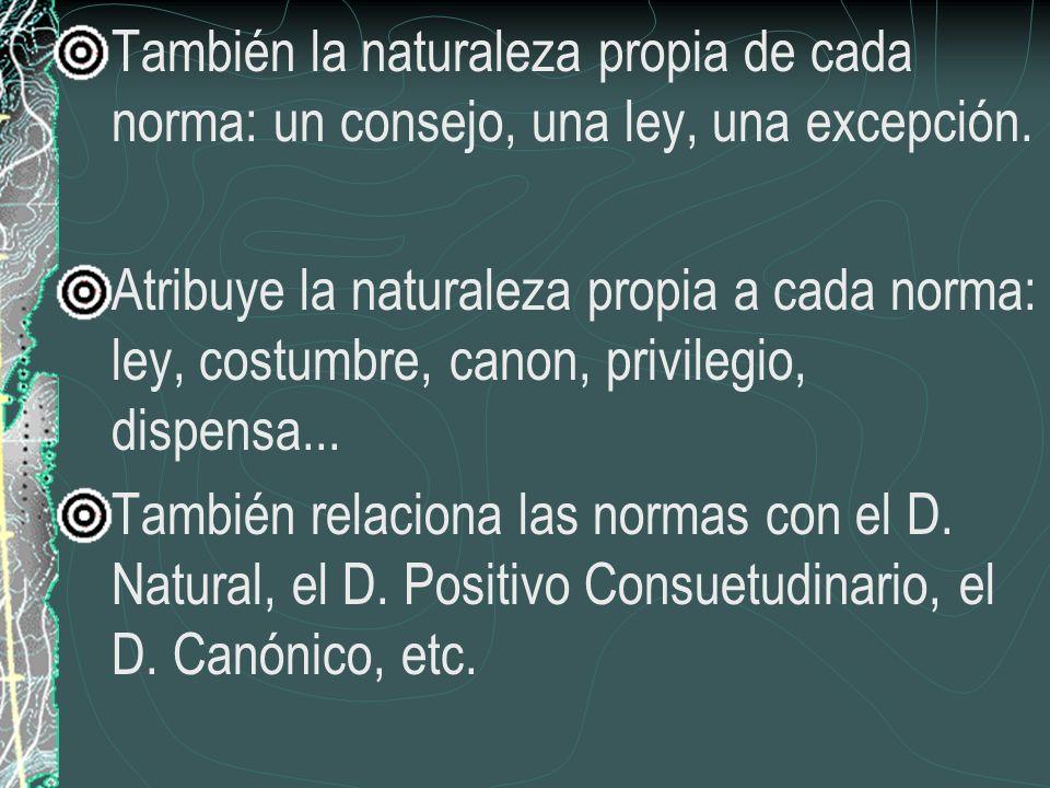 También la naturaleza propia de cada norma: un consejo, una ley, una excepción. Atribuye la naturaleza propia a cada norma: ley, costumbre, canon, pri
