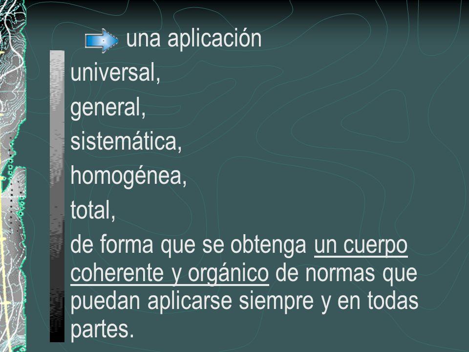 una aplicación universal, general, sistemática, homogénea, total, de forma que se obtenga un cuerpo coherente y orgánico de normas que puedan aplicars