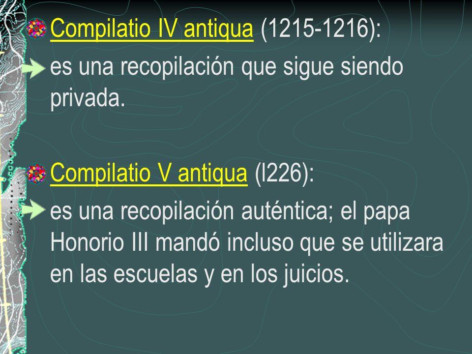 Compilatio IV antiqua (1215-1216): es una recopilación que sigue siendo privada. Compilatio V antiqua (l226): es una recopilación auténtica; el papa H