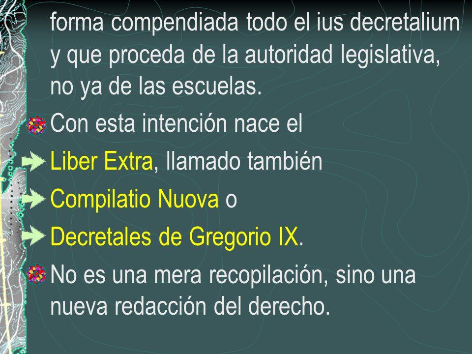 forma compendiada todo el ius decretalium y que proceda de la autoridad legislativa, no ya de las escuelas. Con esta intención nace el Liber Extra, ll
