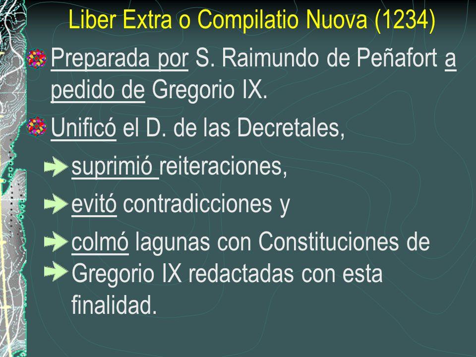 Liber Extra o Compilatio Nuova (1234) Preparada por S. Raimundo de Peñafort a pedido de Gregorio IX. Unificó el D. de las Decretales, suprimió reitera