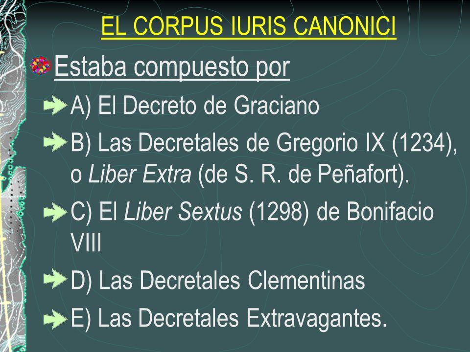 EL CORPUS IURIS CANONICI Estaba compuesto por A) El Decreto de Graciano B) Las Decretales de Gregorio IX (1234), o Liber Extra (de S. R. de Peñafort).