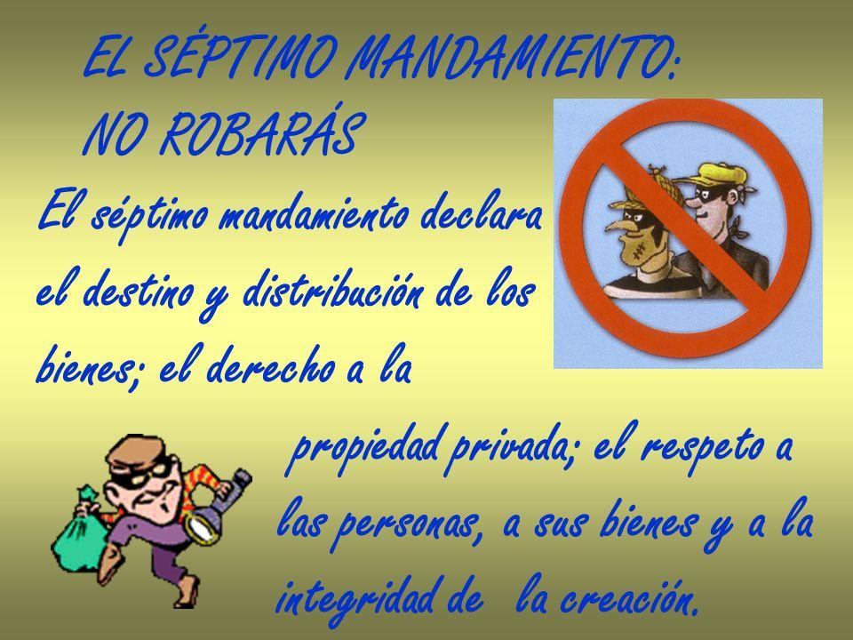 EL SÉPTIMO MANDAMIENTO: NO ROBARÁS El séptimo mandamiento declara el destino y distribución de los bienes; el derecho a la propiedad privada; el respe