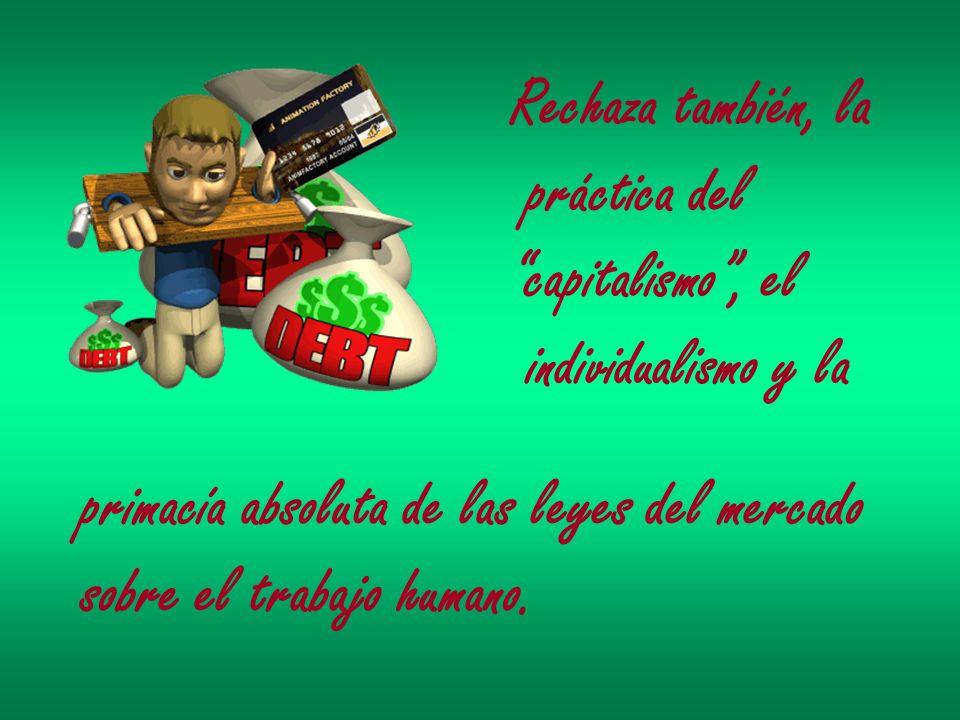 Rechaza también, la práctica del capitalismo, el individualismo y la primacía absoluta de las leyes del mercado sobre el trabajo humano.
