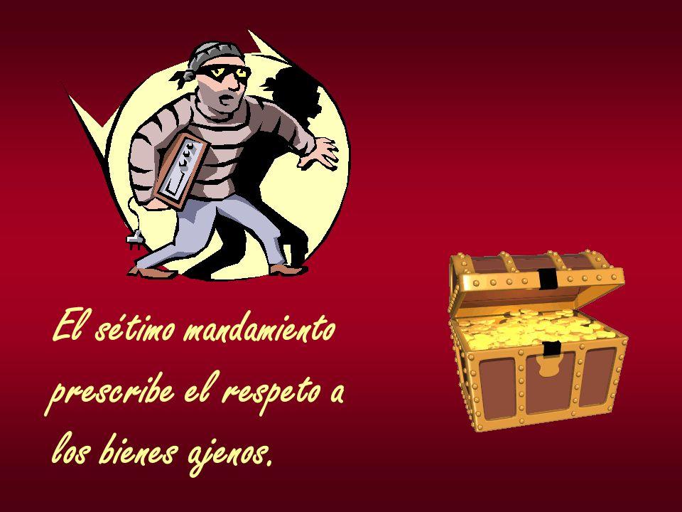 El sétimo mandamiento prescribe el respeto a los bienes ajenos.