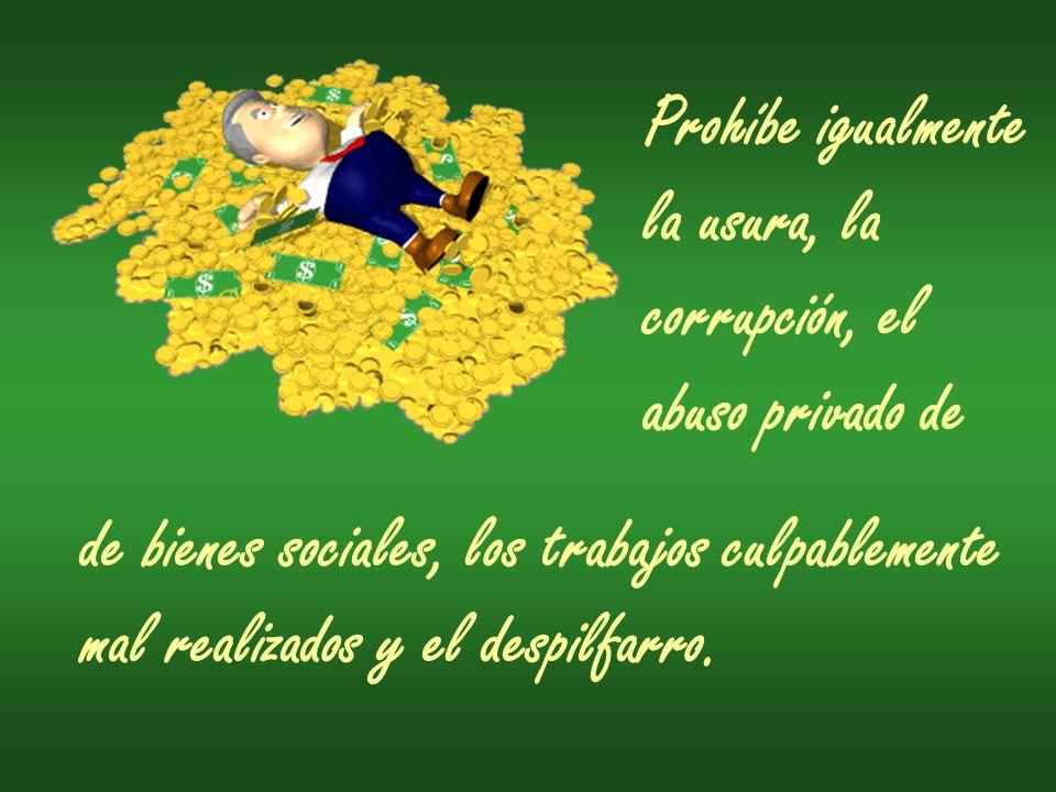Prohíbe igualmente la usura, la corrupción, el abuso privado de de bienes sociales, los trabajos culpablemente mal realizados y el despilfarro.