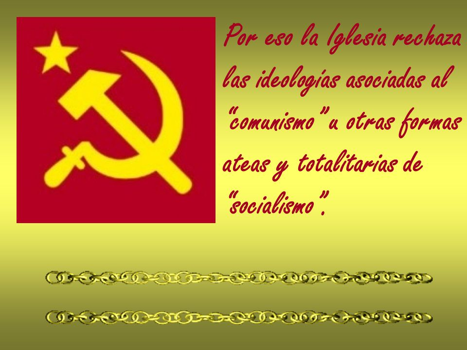 Por eso la Iglesia rechaza las ideologías asociadas al comunismo u otras formas ateas y totalitarias de socialismo.