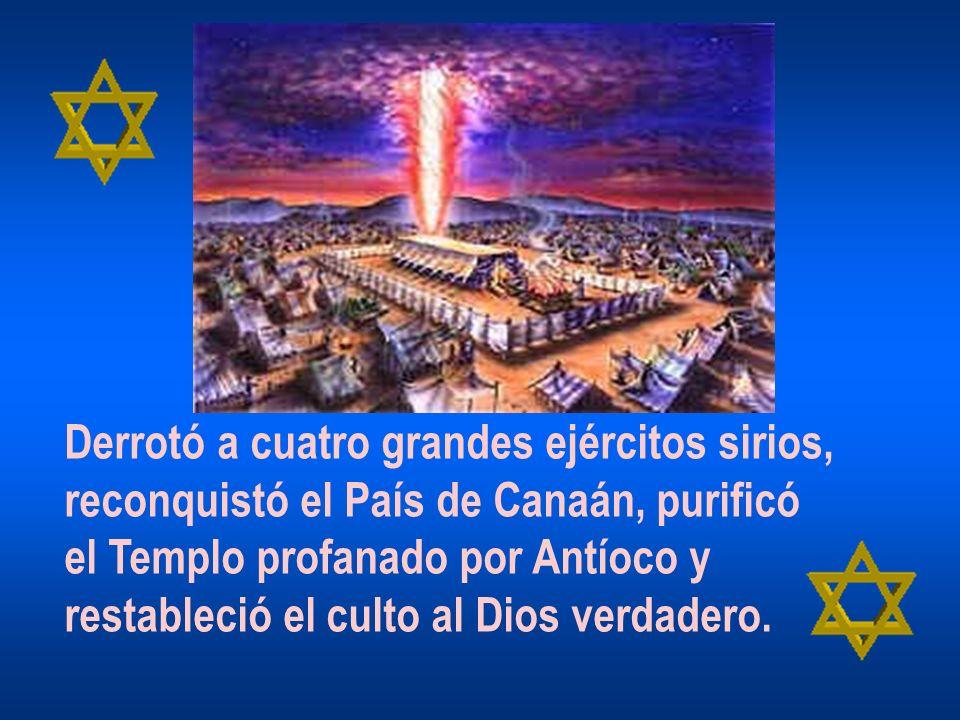 Derrotó a cuatro grandes ejércitos sirios, reconquistó el País de Canaán, purificó el Templo profanado por Antíoco y restableció el culto al Dios verd