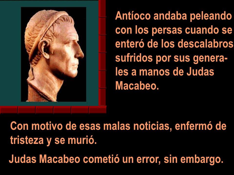 Antíoco andaba peleando con los persas cuando se enteró de los descalabros sufridos por sus genera- les a manos de Judas Macabeo. Con motivo de esas m