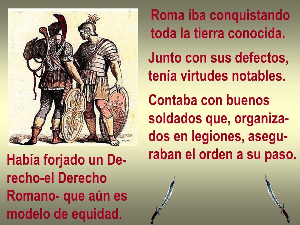 Roma iba conquistando toda la tierra conocida. Junto con sus defectos, tenía virtudes notables. Contaba con buenos soldados que, organiza- dos en legi