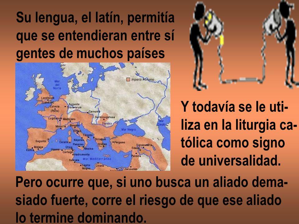 Su lengua, el latín, permitía que se entendieran entre sí gentes de muchos países Y todavía se le uti- liza en la liturgia ca- tólica como signo de un