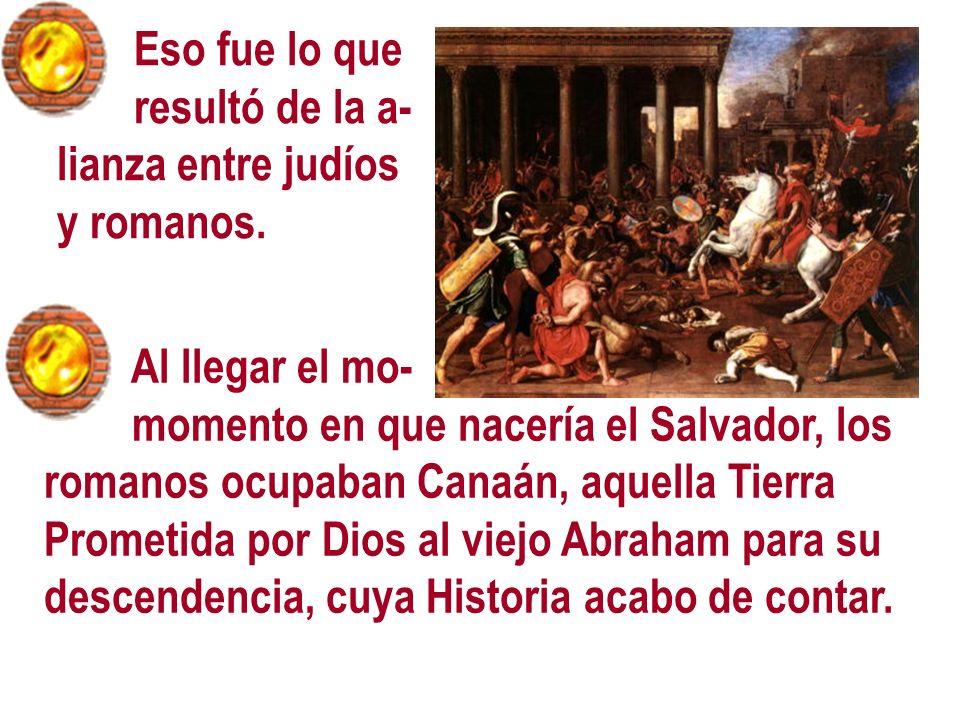 Al llegar el mo- momento en que nacería el Salvador, los romanos ocupaban Canaán, aquella Tierra Prometida por Dios al viejo Abraham para su descenden