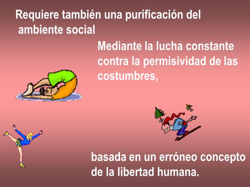Requiere también una purificación del ambiente social Mediante la lucha constante contra la permisividad de las costumbres, basada en un erróneo conce