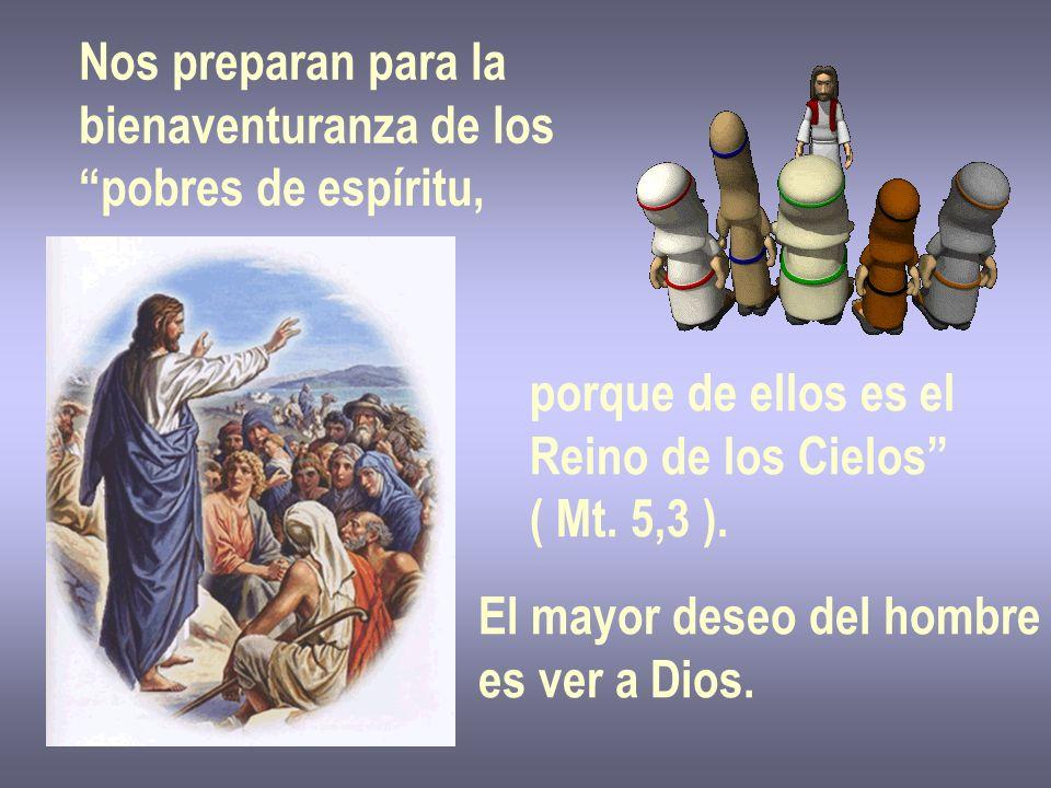 Nos preparan para la bienaventuranza de los pobres de espíritu, porque de ellos es el Reino de los Cielos ( Mt. 5,3 ). El mayor deseo del hombre es ve