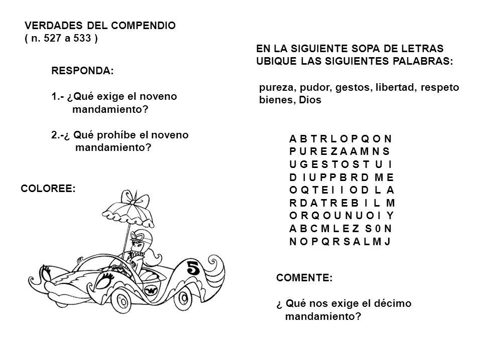 VERDADES DEL COMPENDIO ( n. 527 a 533 ) COLOREE: RESPONDA: 1.- ¿Qué exige el noveno mandamiento? 2.-¿ Qué prohíbe el noveno mandamiento? EN LA SIGUIEN