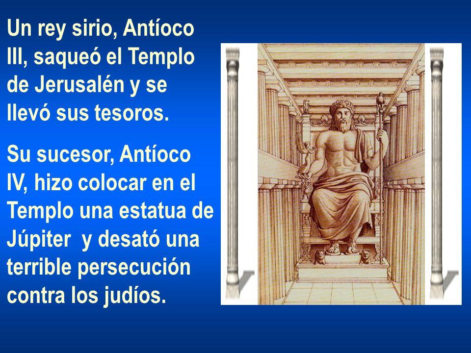 Un rey sirio, Antíoco III, saqueó el Templo de Jerusalén y se llevó sus tesoros. Su sucesor, Antíoco IV, hizo colocar en el Templo una estatua de Júpi