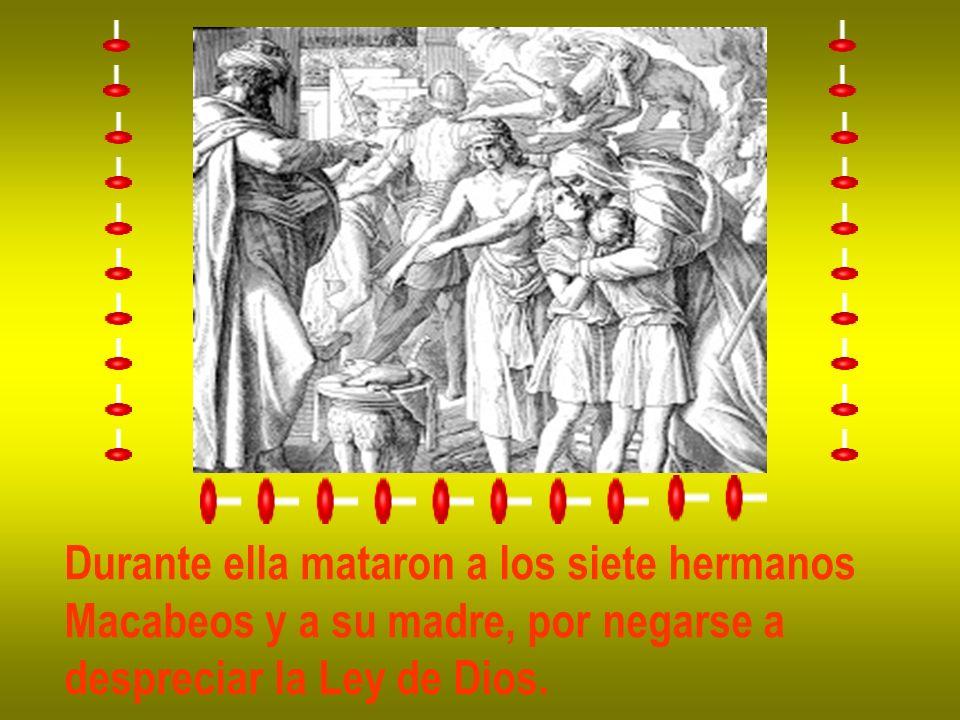 Durante ella mataron a los siete hermanos Macabeos y a su madre, por negarse a despreciar la Ley de Dios.