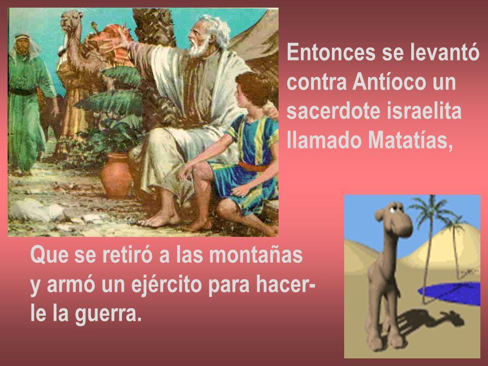Entonces se levantó contra Antíoco un sacerdote israelita llamado Matatías, Que se retiró a las montañas y armó un ejército para hacer- le la guerra.