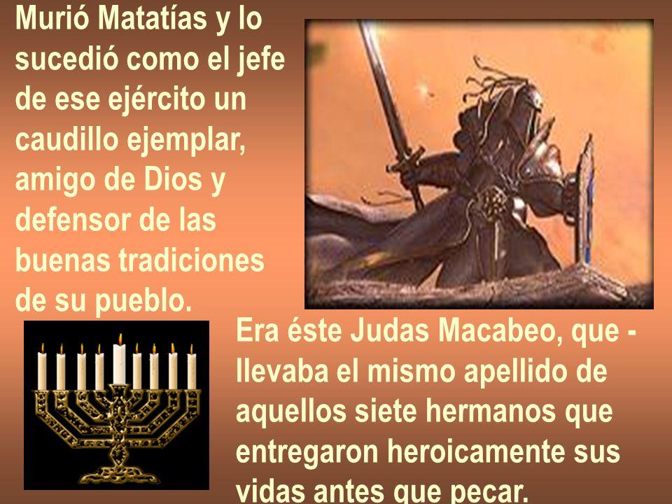 Murió Matatías y lo sucedió como el jefe de ese ejército un caudillo ejemplar, amigo de Dios y defensor de las buenas tradiciones de su pueblo. Era és