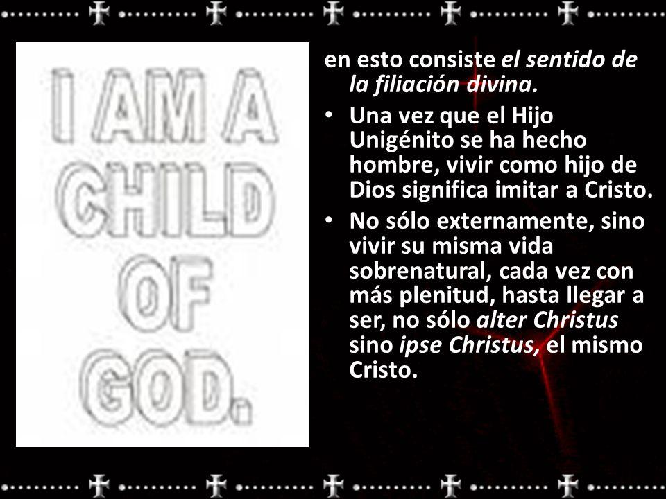 en esto consiste el sentido de la filiación divina. Una vez que el Hijo Unigénito se ha hecho hombre, vivir como hijo de Dios significa imitar a Crist