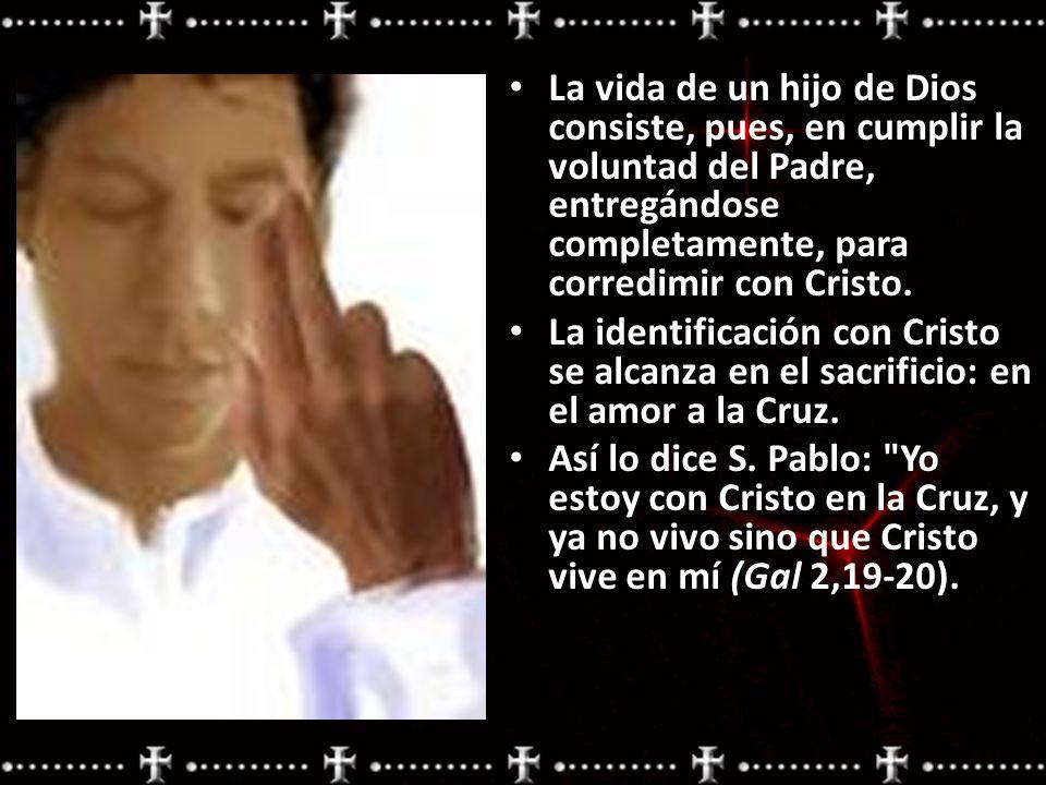 La vida de un hijo de Dios consiste, pues, en cumplir la voluntad del Padre, entregándose completamente, para corredimir con Cristo. La identificación