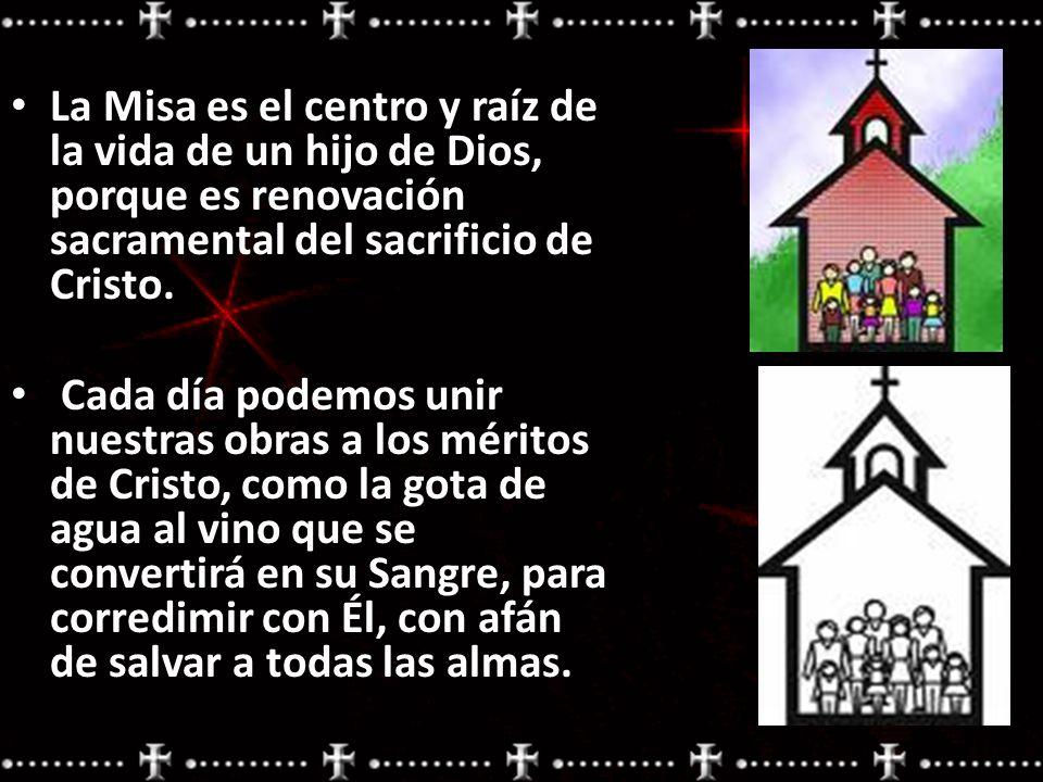 La Misa es el centro y raíz de la vida de un hijo de Dios, porque es renovación sacramental del sacrificio de Cristo. Cada día podemos unir nuestras o