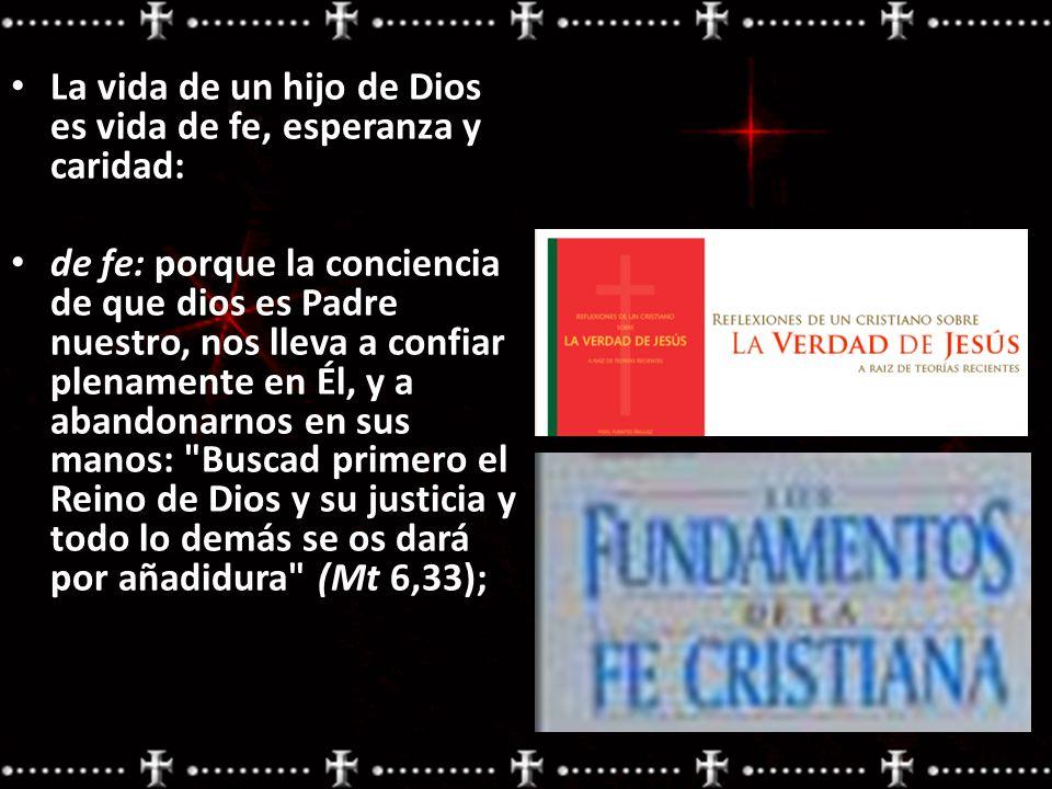 La vida de un hijo de Dios es vida de fe, esperanza y caridad: de fe: porque la conciencia de que dios es Padre nuestro, nos lleva a confiar plenament