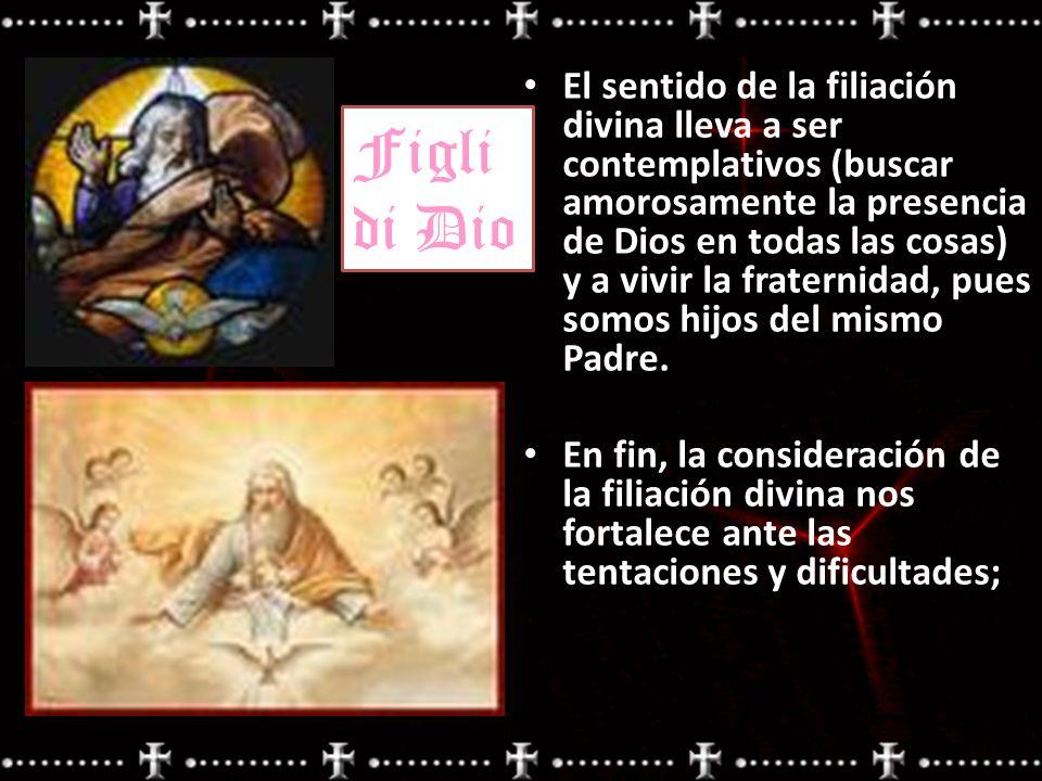 El sentido de la filiación divina lleva a ser contemplativos (buscar amorosamente la presencia de Dios en todas las cosas) y a vivir la fraternidad, p