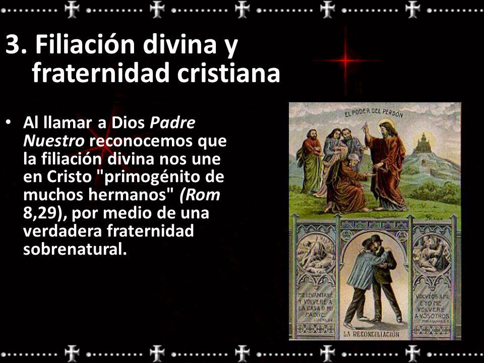 3. Filiación divina y fraternidad cristiana Al llamar a Dios Padre Nuestro reconocemos que la filiación divina nos une en Cristo