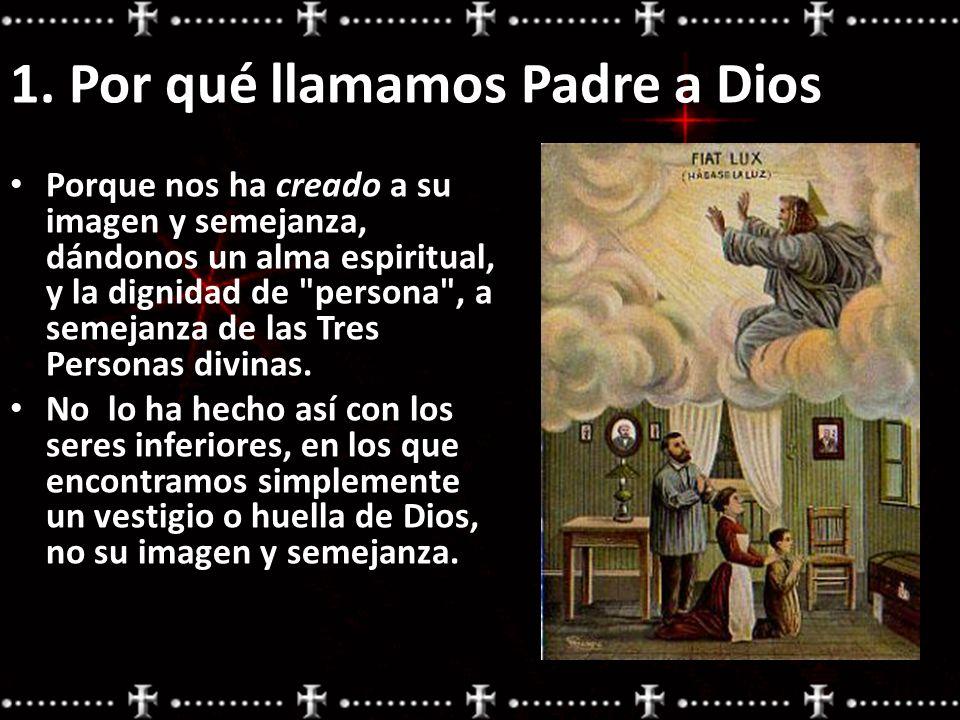 1. Por qué llamamos Padre a Dios Porque nos ha creado a su imagen y semejanza, dándonos un alma espiritual, y la dignidad de