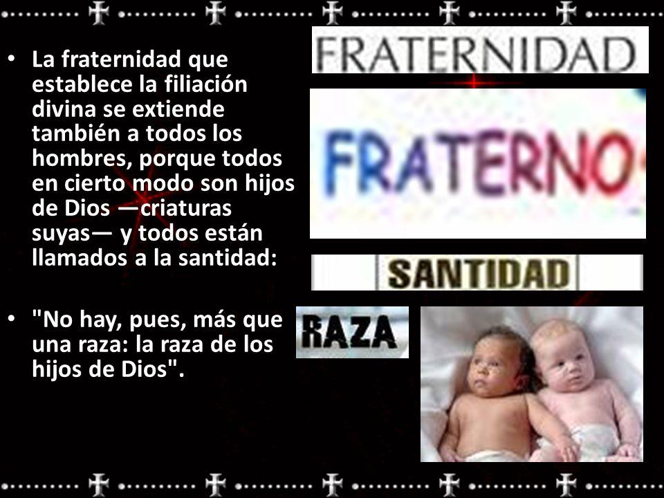 La fraternidad que establece la filiación divina se extiende también a todos los hombres, porque todos en cierto modo son hijos de Dios criaturas suya