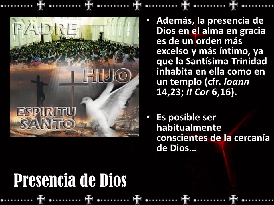 Además, la presencia de Dios en el alma en gracia es de un orden más excelso y más íntimo, ya que la Santísima Trinidad inhabita en ella como en un te