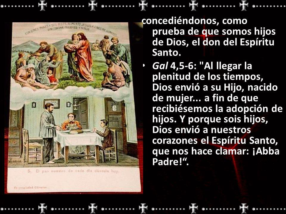 concediéndonos, como prueba de que somos hijos de Dios, el don del Espíritu Santo. Gal 4,5-6: