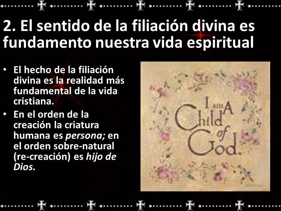 2. El sentido de la filiación divina es fundamento nuestra vida espiritual El hecho de la filiación divina es la realidad más fundamental de la vida c