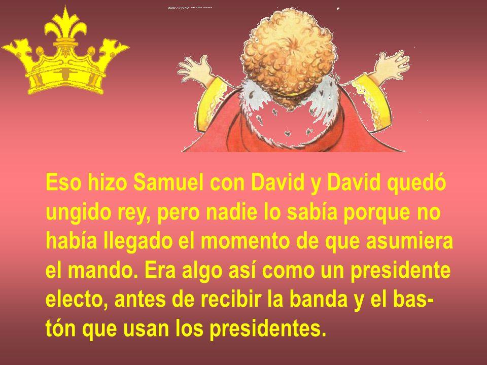 Eso hizo Samuel con David y David quedó ungido rey, pero nadie lo sabía porque no había llegado el momento de que asumiera el mando. Era algo así como