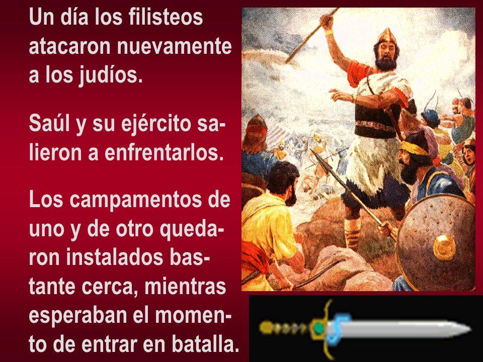 Un día los filisteos atacaron nuevamente a los judíos. Saúl y su ejército sa- lieron a enfrentarlos. Los campamentos de uno y de otro queda- ron insta