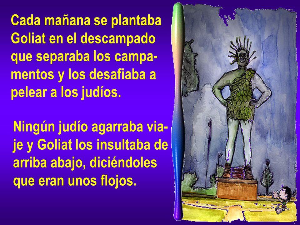 Cada mañana se plantaba Goliat en el descampado que separaba los campa- mentos y los desafiaba a pelear a los judíos. Ningún judío agarraba via- je y