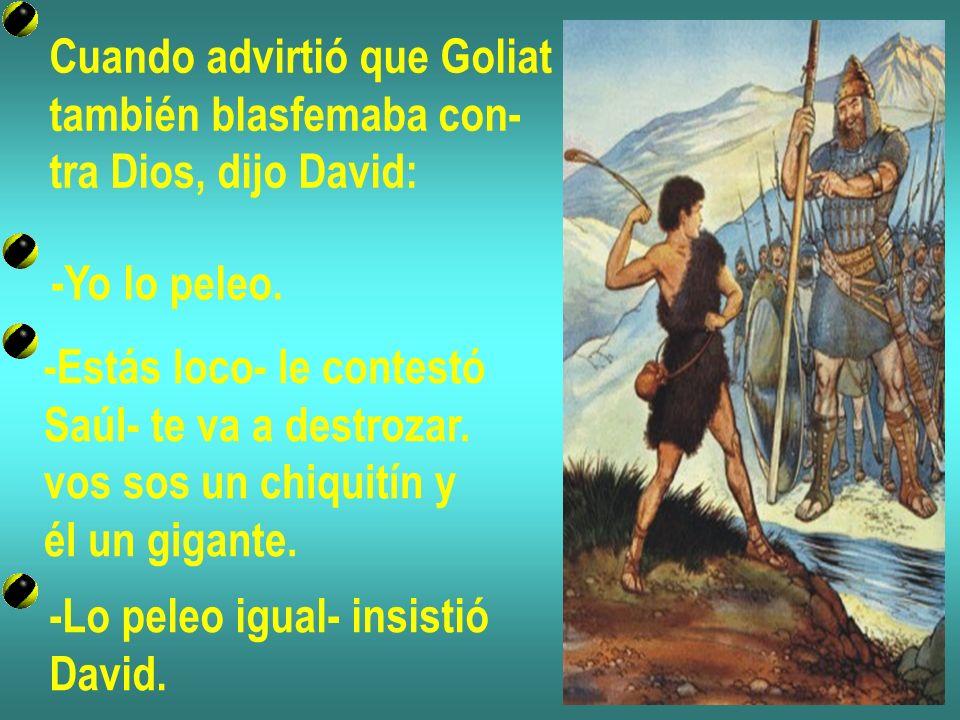 Cuando advirtió que Goliat también blasfemaba con- tra Dios, dijo David: -Yo lo peleo. -Estás loco- le contestó Saúl- te va a destrozar. vos sos un ch