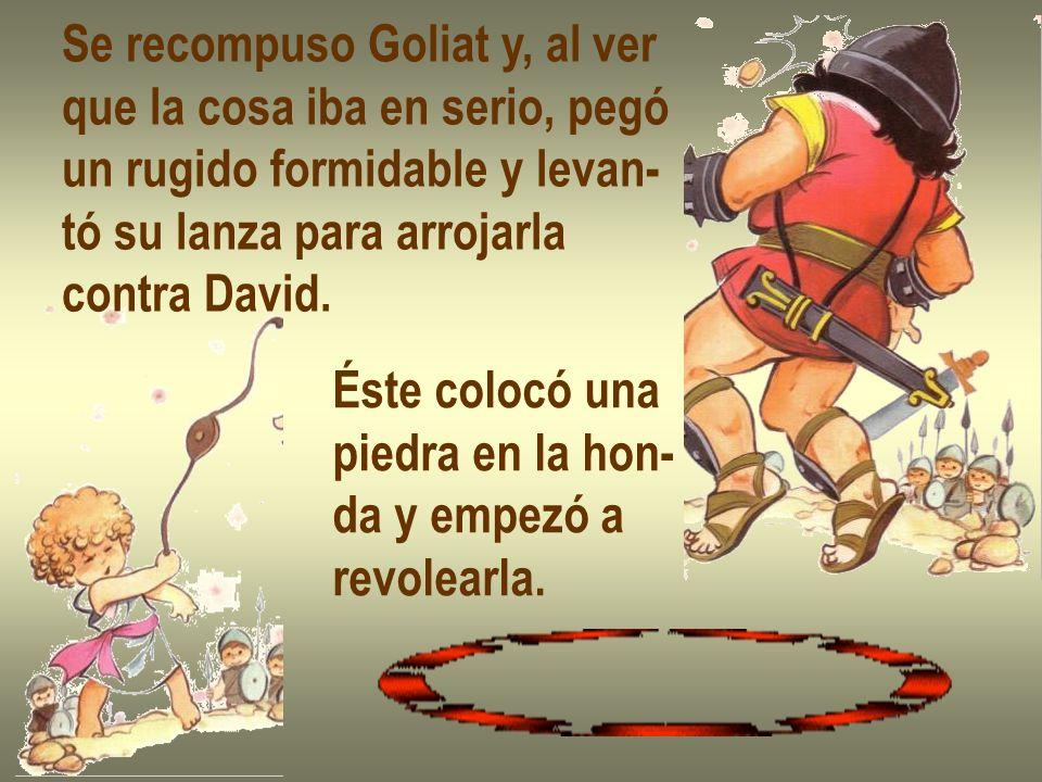 Se recompuso Goliat y, al ver que la cosa iba en serio, pegó un rugido formidable y levan- tó su lanza para arrojarla contra David. Éste colocó una pi