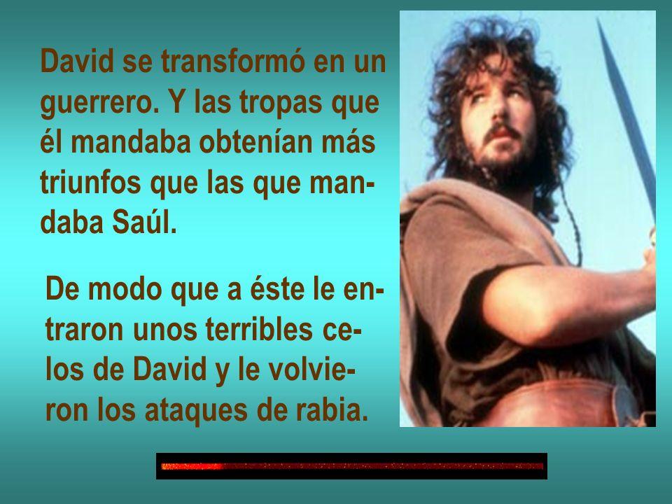 David se transformó en un guerrero. Y las tropas que él mandaba obtenían más triunfos que las que man- daba Saúl. De modo que a éste le en- traron uno
